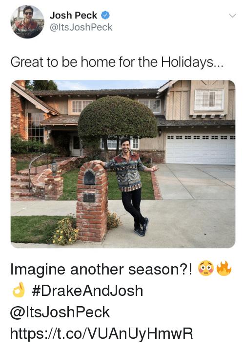 Josh Peck: Josh Peck  @ltsJoshPeck  Great to be home for the Holidays Imagine another season?! 😳🔥👌 #DrakeAndJosh @ItsJoshPeck https://t.co/VUAnUyHmwR
