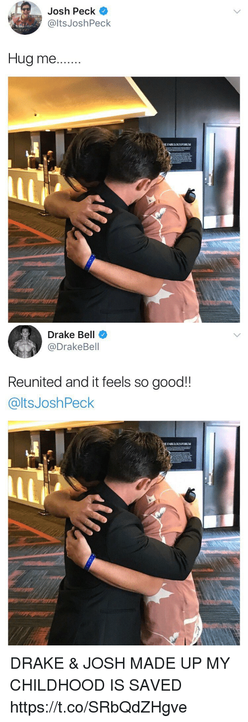 Josh Peck: Josh Peck  @ltsJoshPeck  Hug me..  E FABLLOUS FORUM   Drake Bell  @DrakeBell  Reunited and it feels so good!!  @ltsJoshPeck DRAKE & JOSH MADE UP MY CHILDHOOD IS SAVED https://t.co/SRbQdZHgve