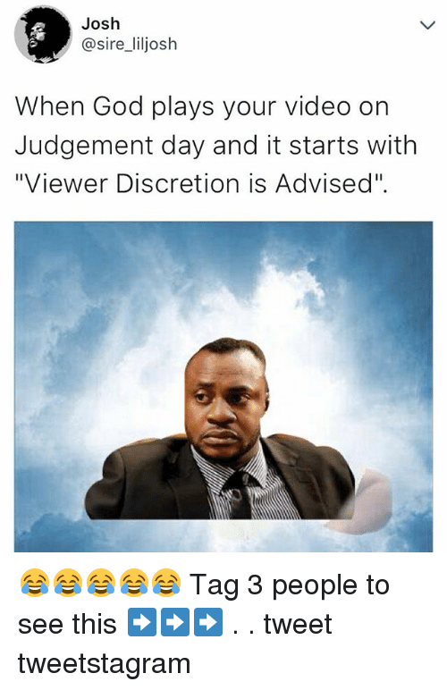 "Joshed: Josh  @sire_liljosh  When God plays your video on  Judgement day and it starts with  ""Viewer Discretion is Advised"". 😂😂😂😂😂 Tag 3 people to see this ➡️➡️➡️ . . tweet tweetstagram"