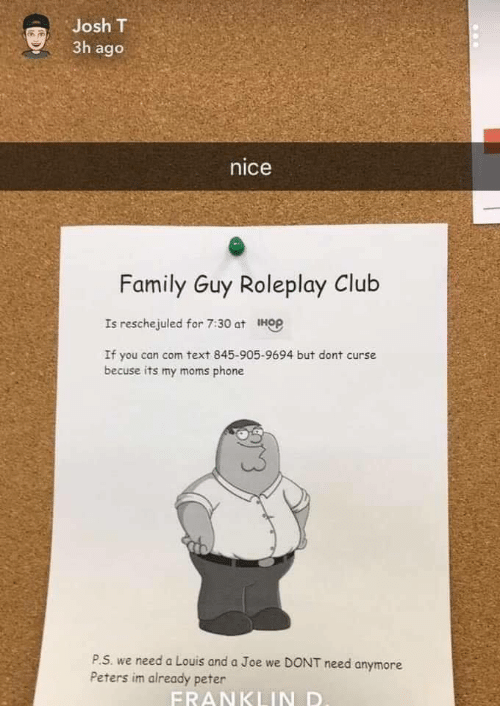 Family Guy: Josh T  3h ago  nice  Family Guy Roleplay Club  Is reschejuled for 7:30 at HGP  If you can com text 845-905-9694 but dont curse  becuse its my moms phone  P.S. we need a Louis and a Joe we DONT  Peters im already peter  need anymore  FRANKLIN D