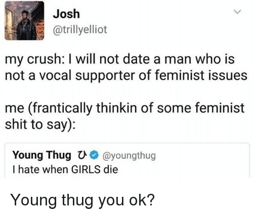 dying young: Josh  @trillyelliot  my crush: I will not date a man who is  not a vocal supporter of feminist issues  me (frantically thinkin of some feminist  shit to say):  Young Thugひ+ @youngthug  I hate when GIRLS die Young thug you ok?
