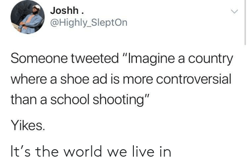 """school shooting: Joshh  @Highly_SleptOn  Someone tweeted """"Imagine a country  where a shoe ad is more controversial  than a school shooting""""  Yikes. It's the world we live in"""