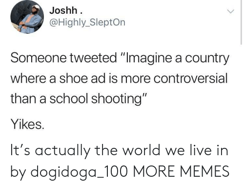 """school shooting: Joshh  @Highly_SleptOn  Someone tweeted """"Imagine a country  where a shoe ad is more controversial  than a school shooting""""  Yikes. It's actually the world we live in by dogidoga_100 MORE MEMES"""