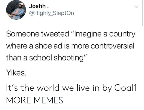"""school shooting: Joshh  @Highly_SleptOn  Someone tweeted """"Imagine a country  where a shoe ad is more controversial  than a school shooting""""  Yikes. It's the world we live in by Goal1 MORE MEMES"""