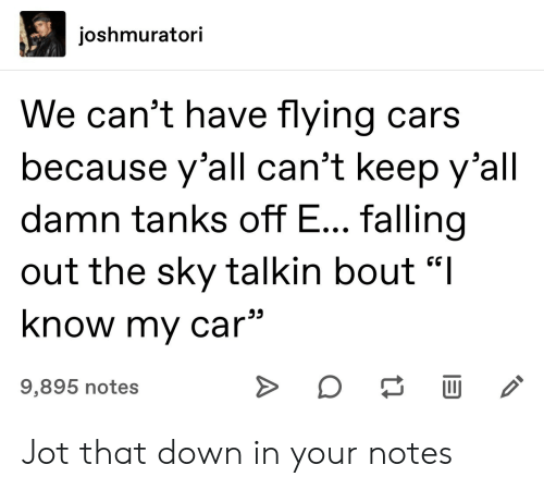 "flying cars: joshmuratori  We can't have flying cars  because y'all can't keep y'all  damn tanks off E... falling  out the sky talkin bout ""I  know my car  9,895 notes  A Jot that down in your notes"