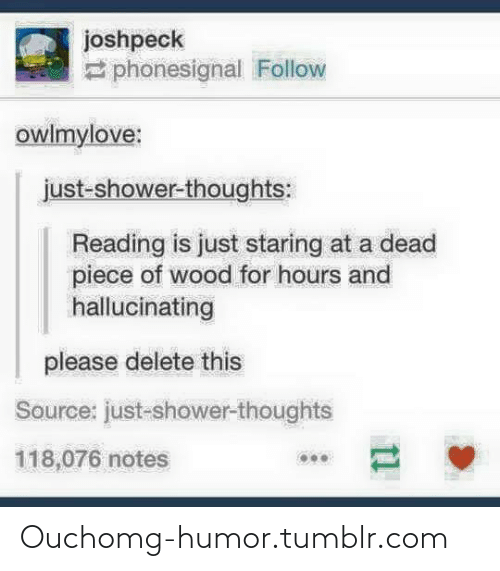 Shower thoughts: joshpeck  2 phonesignal Follow  owlmylove:  just-shower-thoughts:  Reading is just staring at a dead  piece of wood for hours and  hallucinating  please delete this  Source: just-shower-thoughts  118,076 notes Ouchomg-humor.tumblr.com