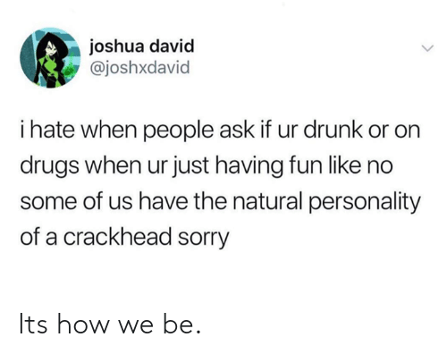 crackhead: joshua david  @joshxdavid  i hate when people ask if ur drunk or on  drugs when ur just having fun like no  some of us have the natural personality  of a crackhead sorry Its how we be.