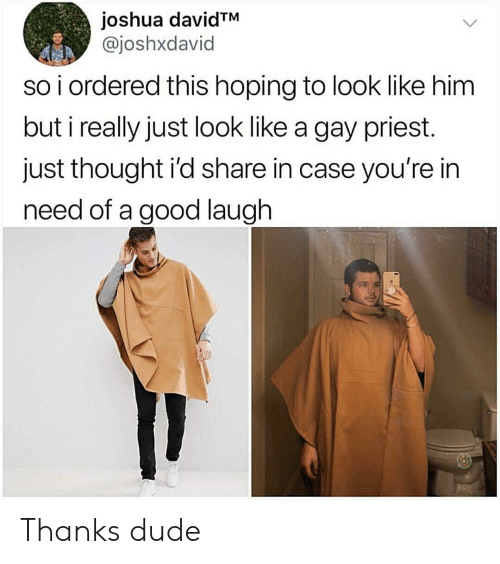 In Need: joshua davidTM  @joshxdavid  so i ordered this hoping to look like him  but i really just look like a gay priest.  just thought i'd share in case you're in  need of a good laugh Thanks dude