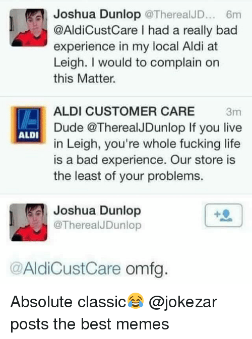 aldi's: Joshua Dunlop @TherealJD 6m  @AldiCustCare I had a really bad  experience in my local Aldi at  Leigh. I would to complain on  this Matter.  ALDI CUSTOMER CARE 3m  Dude @TherealJDunlop If you live  in Leigh, you're whole fucking life  is a bad experience. Our store is  the least of your problems.  ALDI  冐: Joshua Dunlop  @TherealJDunlop  @AldiCustCare omfg Absolute classic😂 @jokezar posts the best memes