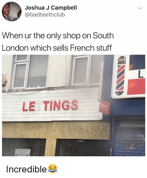 London, Stuff, and British: Joshua J Campbell  @badteethclub  When ur the only shop on South  London which sells French stuff  SH  LE TINGS Incredible😂