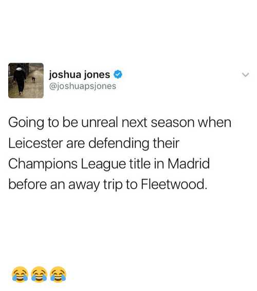 unreal: joshua jones  ajoshuapsjones  Going to be unreal next season when  Leicester are defending their  Champions League title in Madrid  before an away trip to Fleetwood 😂😂😂