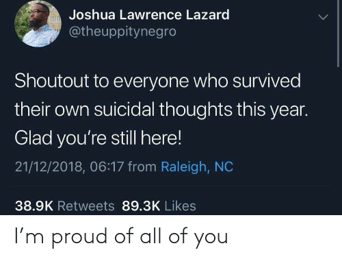 suicidal thoughts: Joshua Lawrence Lazard  @theuppitynegro  Shoutout to everyone who survived  their own suicidal thoughts this year.  Glad you're still here!  21/12/2018, 06:17 from Raleigh, NC  38.9K Retweets 89.3K Likes I'm proud of all of you