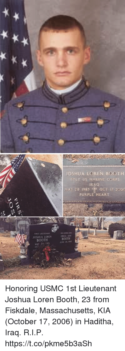 Memes, Heart, and Iraq: JOSHUA LOREN BOOTH  ISTLT US MARINE CORPS  RAQ  MAY 20 1983 OCT 17 2006  PURPLE HEART  IST LIEUTENANT  JOSHUA LOREN  BOOTH  筍.att起wai  ERICA ANN  BOOTH  UNE 269  MAY 20 Honoring USMC 1st Lieutenant Joshua Loren Booth, 23 from Fiskdale, Massachusetts, KIA (October 17, 2006) in Haditha, Iraq. R.I.P. https://t.co/pkme5b3aSh