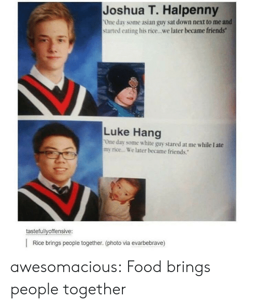 """white guy: Joshua T. Halpenny  One day some asian guy sat down next to me and  started eating his rice...we later became friends""""  Luke Hang  One day some white guy stared at me while I ate  my rice. We later became friends.""""  tastefullyoffensive:  