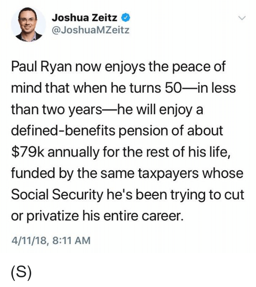 pension: Joshua Zeitz  @JoshuaMZeitz  Paul Ryan now enjoys the peace of  mind that when he turns 50-in less  than two years-he will enjoy a  defined-benefits pension of about  $79k annually for the rest of his life,  funded by the same taxpayers whose  Social Security he's been trying to cut  or privatize his entire career.  4/11/18, 8:11 AM (S)