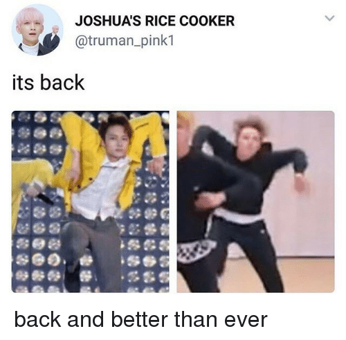 truman: JOSHUA'S RICE COOKER  @truman_pink1  its back back and better than ever