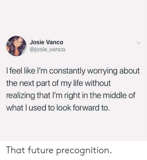 look forward: Josie Vanco  @josie vanco  I feel like I'm constantly worrying about  the next part of my life without  realizing that I'm right in the middle of  what lused to look forward to That future precognition.