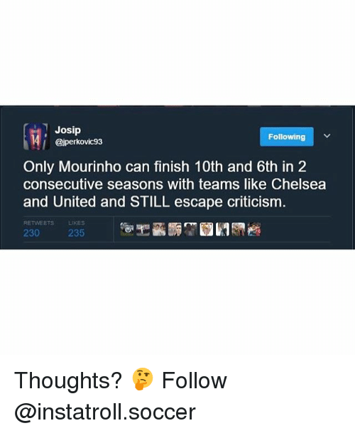 Chelsea, Memes, and Soccer: Josip  Following  ajperkovic93  Only Mourinho can finish 10th and 6th in 2  consecutive seasons with teams like Chelsea  and United and STILL escape criticism.  RETWEETS  230 235 Thoughts? 🤔 Follow @instatroll.soccer