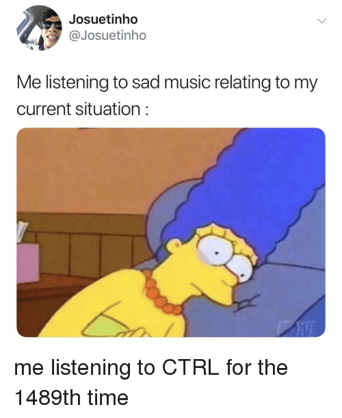 Music, Time, and Relatable: Josuetinho  @Josuetinho  Me listening to sad music relating to my  current situation: me listening to CTRL for the 1489th time