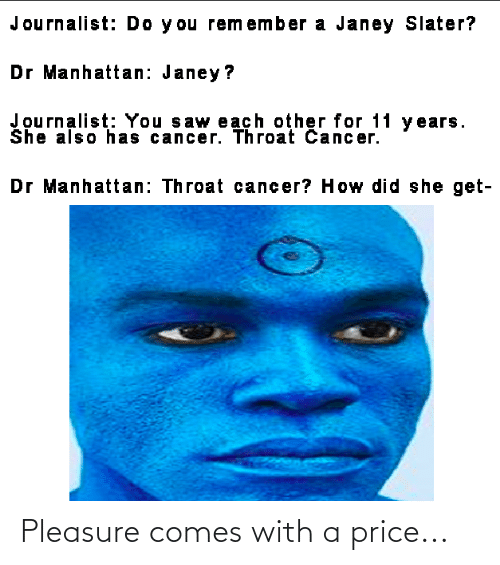 throat cancer: Journalist: Do y ou remember a Janey Slater?  Dr Manhattan: Janey?  Journalist: You saw each other for 11 y ears.  She also has cancer. Throat Cancer.  Dr Manhattan: Throat cancer? How did she get- Pleasure comes with a price...