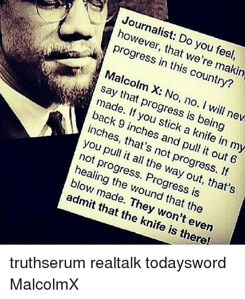 Malcolm X, Memes, and All The: Journalist: Do you feel  however, that we're makin  progress in this country?  7  6  Malcolm X: No, no. ill nev  say that progress is being  made. If you stick a knife in my  back 9 inches and pull it out 6  inches, that's not progress. If  you pull it all the way out, that's  not progress. Progress is  healing the wound that the  blow made. They won't even  admit that the knife is there!  3 truthserum realtalk todaysword MalcolmX