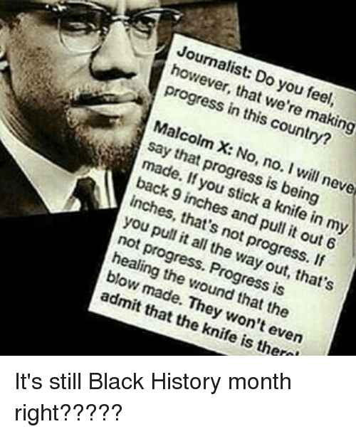 Black History Month, Malcolm X, and Memes: Journalist: Do you feel,  however, that we're making  progress in this country?  Malcolm X: No, no. I will neve  say that progress is being  made. If you stick a knife in my  back 9 inches and pull it out 6  inches, that's not progress. If  you pull it all the way out, that's  not progress. Progress is  healing the wound that the  blow made. They won't even  admit that the knife is there! It's still Black History month right?????