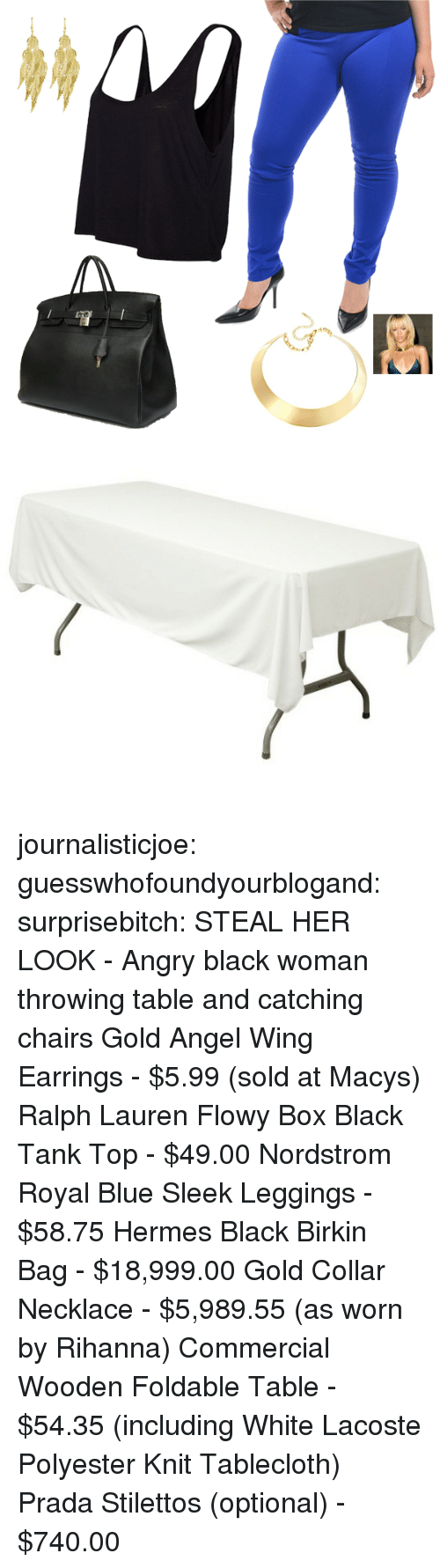 Ralph Lauren: journalisticjoe:  guesswhofoundyourblogand:  surprisebitch:  STEAL HER LOOK - Angry black woman throwing table and catching chairs Gold Angel Wing Earrings - $5.99 (sold at Macys) Ralph Lauren Flowy Box Black Tank Top - $49.00 Nordstrom Royal Blue Sleek Leggings - $58.75 Hermes Black Birkin Bag - $18,999.00 Gold Collar Necklace - $5,989.55 (as worn by Rihanna) Commercial Wooden Foldable Table - $54.35 (including White Lacoste Polyester Knit Tablecloth) Prada Stilettos (optional) - $740.00