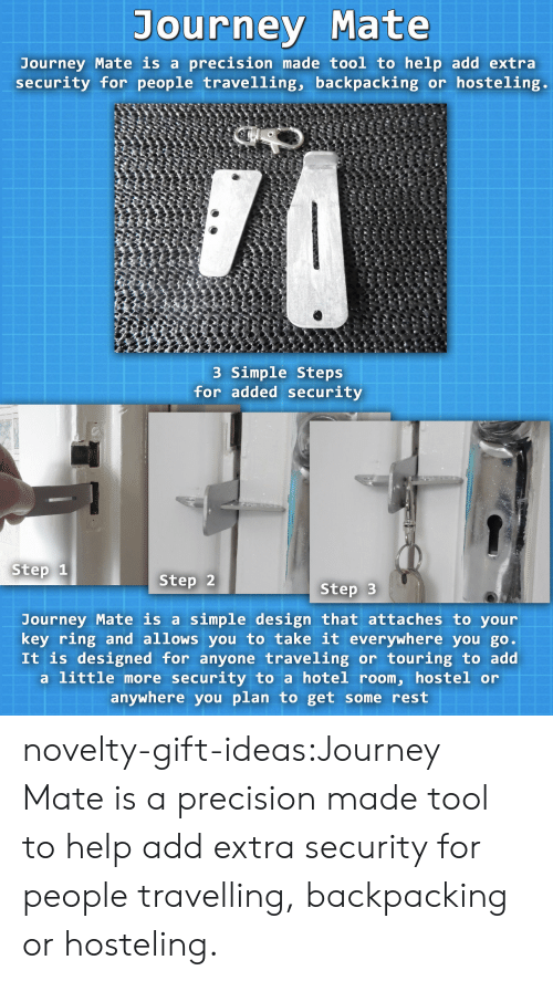 Backpacking: Journey Mate  Journey Mate is a precision made tool to help add extra  security for people travelling, backpacking or hosteling.  3 Simple Steps  for added security  Step 1  Step 2  Step 3  Journey Mate is a simple design that attaches to your  key ring and allows you to take it everywhere you go  It is designed for anyone traveling or touring to add  a little more security to a hotel room, hostel or  anywhere you plan to get some rest novelty-gift-ideas:Journey Mate is a precision made tool to help add extra security for people travelling, backpacking or hosteling.