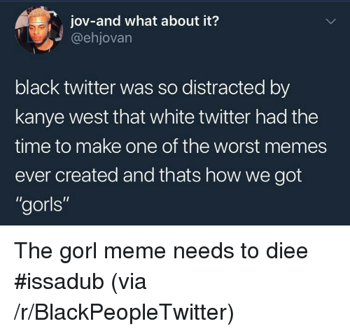 "The Worst Memes Ever: jov-and what about it?  @ehjovarn  black twitter was so distracted by  kanye west that white twitter had the  time to make one of the worst memes  ever created and thats how we got  ""gorls"" <p>The gorl meme needs to diee #issadub (via /r/BlackPeopleTwitter)</p>"