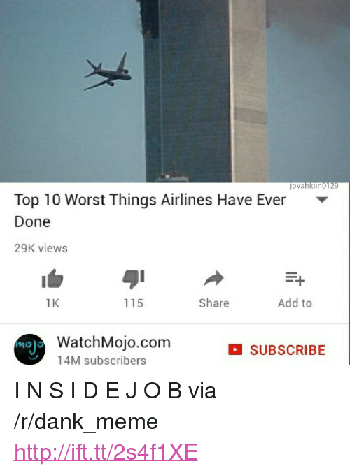 """J O: jovahkiin0129  Top 10 Worst Things Airlines Have Ever  Done  29K view:s  1  1K  115  Share  Add to  noj  WatchMojo.com  14M subscribers  SUBSCRIBE <p>I N S I D E J O B via /r/dank_meme <a href=""""http://ift.tt/2s4f1XE"""">http://ift.tt/2s4f1XE</a></p>"""