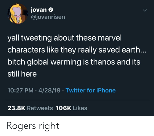 marvel characters: Jovan e  @jovanrisen  7  yall tweeting about these marvel  characters like they really saved earth.  bitch global warming is thanos and its  still here  10:27 PM 4/28/19 Twitter for iPhone  23.8K Retweets 106K Likes Rogers right