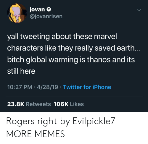 marvel characters: Jovan e  @jovanrisen  7  yall tweeting about these marvel  characters like they really saved earth.  bitch global warming is thanos and its  still here  10:27 PM 4/28/19 Twitter for iPhone  23.8K Retweets 106K Likes Rogers right by Evilpickle7 MORE MEMES