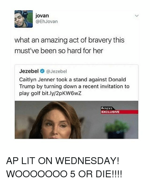 Jezebel: Jovan  @Eh Jovan  what an amazing act of bravery this  must've been so hard for her  Jezebel Jezebel  Caitlyn Jenner took a stand against Donald  Trump by turning down a recent invitation to  play golf bit.ly/2pKW6wZ  &eNEWS  EXCLUSIVE AP LIT ON WEDNESDAY! WOOOOOOO 5 OR DIE!!!!
