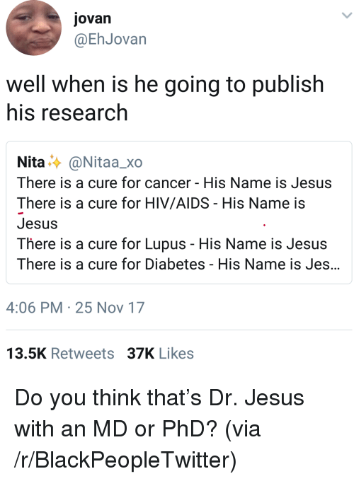 Blackpeopletwitter, Jesus, and Cancer: jovan  @EhJovan  well when is he going to publish  his research  Nita..〉 @Nitaa_xo  There is a cure for cancer - His Name is Jesus  There is a cure for HIV/AIDS His Name is  Jesus  There is a cure for Lupus - His Name is Jesus  There is a cure for Diabetes - His Name is Jes  4:06 PM 25 Nov 17  13.5K Retweets 37K Likes <p>Do you think that's Dr. Jesus with an MD or PhD? (via /r/BlackPeopleTwitter)</p>