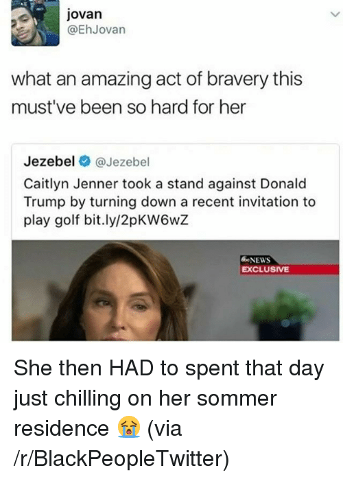 Jezebel: jovan  @EhJovan  what an amazing act of bravery this  must've been so hard for her  Jezebel @Jezebel  Caitlyn Jenner took a stand against Donald  Trump by turning down a recent invitation to  play golf bit.ly/2pKW6wZ  NEWS  EXCLUSIVE <p>She then HAD to spent that day just chilling on her sommer residence 😭 (via /r/BlackPeopleTwitter)</p>