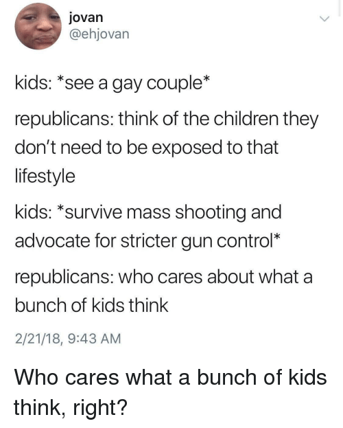 gun control: Jovan  @ehjovarn  kids: *see a gay couple*  republicans: think of the children they  don't need to be exposed to that  lifestyle  kids: *survive mass shooting and  advocate for stricter gun control*  republicans: who cares about what a  bunch of kids think  2/21/18, 9:43 AM Who cares what a bunch of kids think, right?