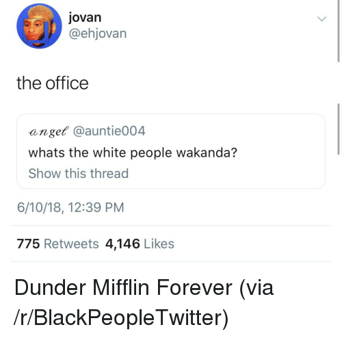 Blackpeopletwitter, The Office, and White People: jovan  @ehjovarn  the office  anget @auntie004  whats the white people wakanda?  Show this thread  6/10/18, 12:39 PM  775 Retweets 4,146 Likes <p>Dunder Mifflin Forever (via /r/BlackPeopleTwitter)</p>