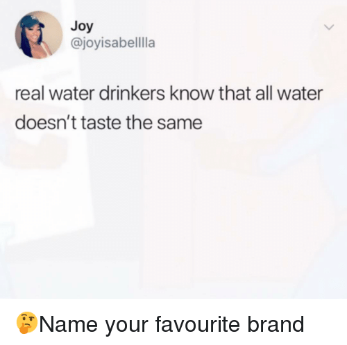 Memes, Water, and 🤖: Joy  @joyisabellla  real water drinkers know that all water  doesn't taste the same 🤔Name your favourite brand