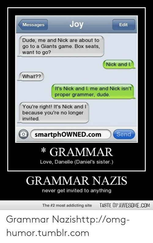 Grammar Nazis: Joy  Messages  Edit  Dude, me and Nick are about to  go to a Giants game. Box seats,  want to go?  Nick and I.  What??  It's Nick and I. me and Nick isn't  proper grammer, dude.  You're right! It's Nick and I  because you're no longer  invited.  Send  smartphOWNED.com  * GRAMMAR  Love, Danelle (Daniel's sister.)  GRAMMAR NAZIS  never get invited to anything  TASTE OF AWESOME.COM  The #2 most addicting site Grammar Nazishttp://omg-humor.tumblr.com