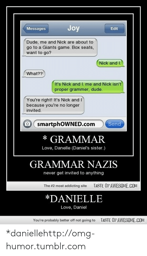 Grammar Nazis: Joy  Messages  Edit  Dude, me and Nick are about to  go to a Giants game. Box seats,  want to go?  Nick and I.  What??  It's Nick and I. me and Nick isn't  proper grammer, dude.  You're right! It's Nick and I  because you're no longer  invited.  O smartphOWNED.com  Send  * GRAMMAR  Love, Danelle (Daniel's sister.)  GRAMMAR NAZIS  never get invited to anything  TASTE OF AWESOME.COM  The #2 most addicting site  *DANIELLE  Love, Daniel  TASTE OF AWESOME.COM  You're probably better off not going to *daniellehttp://omg-humor.tumblr.com
