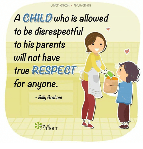 Memes, Moms, and Parents: JOY OF MOMCOM FB/UOYOFMOM  A CHILD  who is allowed  to be disrespectful  to his parents  will not have  true  RESPECT  for anyone.  Billy Graham  of  mom