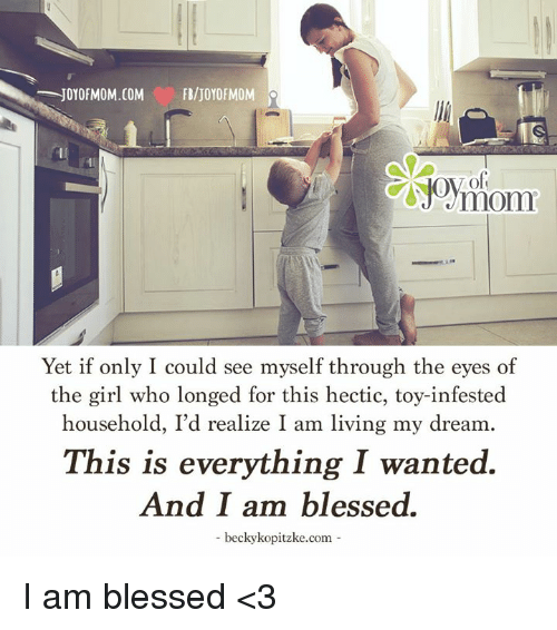 Blessed, Girls, and Memes: JOY OFMOM.COM  FBIJOYOFMOM  Yet if only I could see myself through the eyes of  the girl who longed for this hectic, toy-infested  household, I'd realize I am living my dream  This is everything I wanted.  And I am blessed.  becky kopitzke.com I am blessed <3