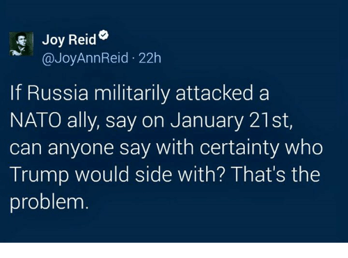 Memes, Ally, and Nato: Joy Reid  @Joy Ann Reid. 22h  If Russia militarily attacked a  NATO ally, say on January 21st,  can anyone say with certainty who  Trump would side with? That's the  problem