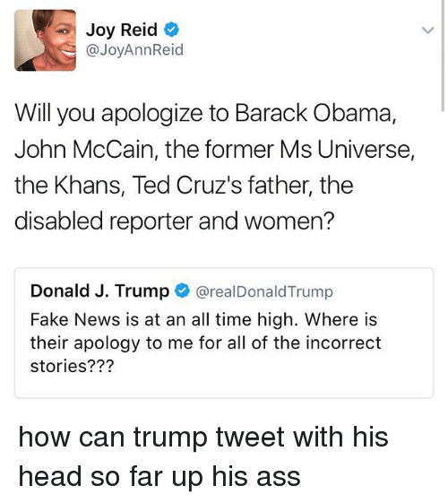 Ass, Fake, and Head: Joy Reid  @JoyAnn Reid  Will you apologize to Barack Obama,  John McCain, the former Ms Universe,  the Khans, Ted Cruz's father, the  disabled reporter and women?  Donald J. Trump  arealDonald Trump  Fake News is at an all time high. Where is  their apology to me for all of the incorrect  stories? how can trump tweet with his head so far up his ass