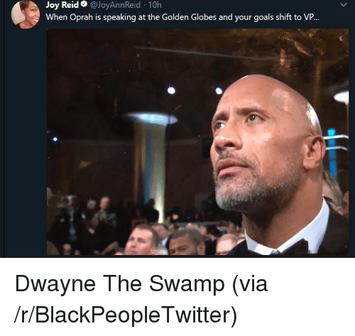 Blackpeopletwitter, Goals, and Golden Globes: Joy Reid @JoyAnnReid 10h  When Oprah is speaking at the Golden Globes and your goals shift to VP <p>Dwayne The Swamp (via /r/BlackPeopleTwitter)</p>