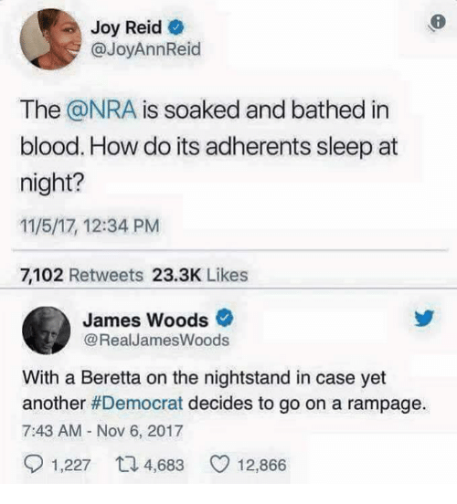James Woods, Sleep, and How: Joy Reid  @JoyAnnReid  The @NRA is soaked and bathed in  blood. How do its adherents sleep at  night?  11/5/17, 12:34 PM  7,102 Retweets 23.3K Likes  James Woods  @RealJamesWoods  With a Beretta on the nightstand in case yet  another #Democrat decides to go on a rampage  7:43 AM - Nov 6, 2017  1,227  4,683  12,866