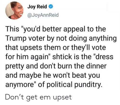 """Not Doing Anything: Joy Reid  @JoyAnnReid  This """"you'd better appeal to the  Trump voter by not doing anything  that upsets them or they'll vote  for him again"""" shtick is the """"dress  pretty and don't burn the dinner  and maybe he won't beat you  anymore"""" of political punditry. Don't get em upset"""