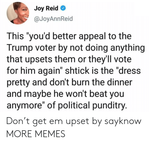 """Not Doing Anything: Joy Reid  @JoyAnnReid  This """"you'd better appeal to the  Trump voter by not doing anything  that upsets them or they'll vote  for him again"""" shtick is the """"dress  pretty and don't burn the dinner  and maybe he won't beat you  anymore"""" of political punditry. Don't get em upset by sayknow MORE MEMES"""