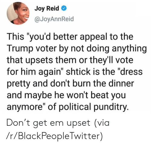 "Vote For: Joy Reid  @JoyAnnReid  This ""you'd better appeal to the  Trump voter by not doing anything  that upsets them or they'll vote  for him again"" shtick is the ""dress  pretty and don't burn the dinner  and maybe he won't beat you  anymore"" of political punditry. Don't get em upset (via /r/BlackPeopleTwitter)"
