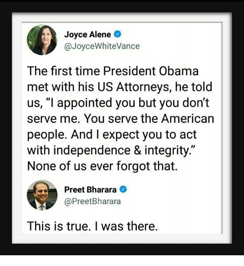 "Obama, True, and American: Joyce Alene  @JoyceWhiteVance  The first time President Obama  met with his US Attorneys, he told  us, ""l appointed you but you don't  serve me. You serve the American  people. And I expect you to act  with independence & integrity.""  None of us ever forgot that.  Preet Bharara  @PreetBharara  This is true. I was there."